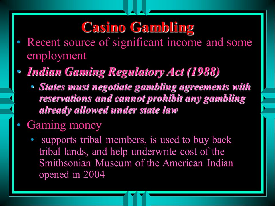 Casino Gambling Recent source of significant income and some employment. Indian Gaming Regulatory Act (1988)