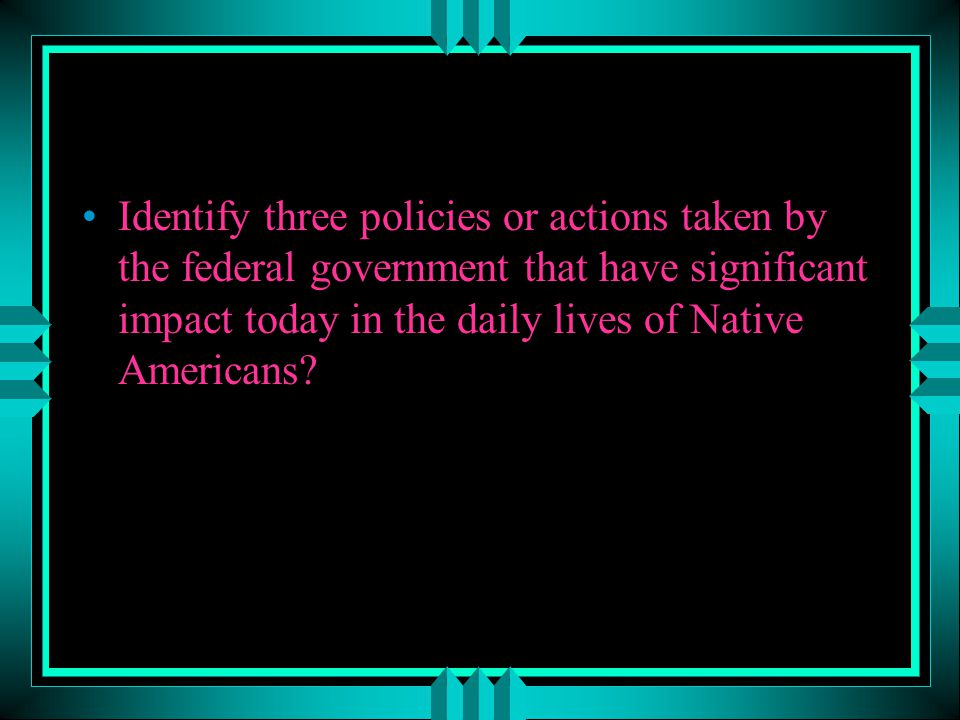 Identify three policies or actions taken by the federal government that have significant impact today in the daily lives of Native Americans