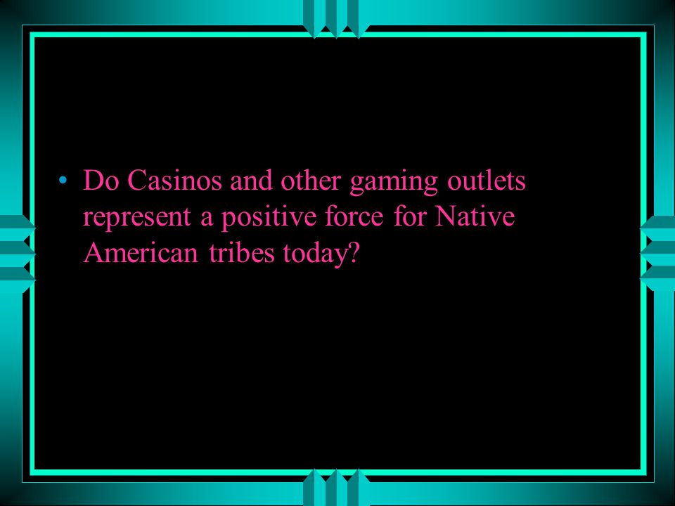 Do Casinos and other gaming outlets represent a positive force for Native American tribes today