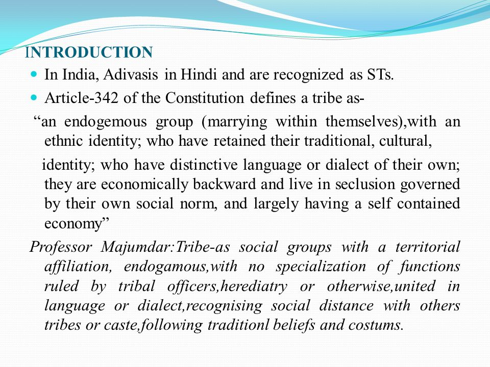 INTRODUCTION In India, Adivasis in Hindi and are recognized as STs. Article-342 of the Constitution defines a tribe as-