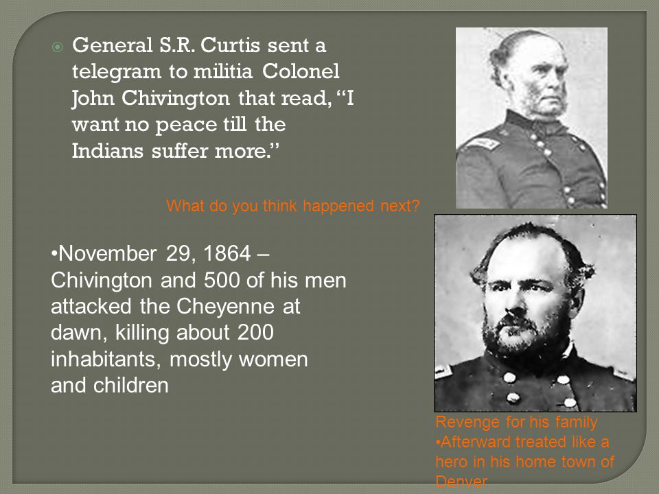 General S.R. Curtis sent a telegram to militia Colonel John Chivington that read, I want no peace till the Indians suffer more.