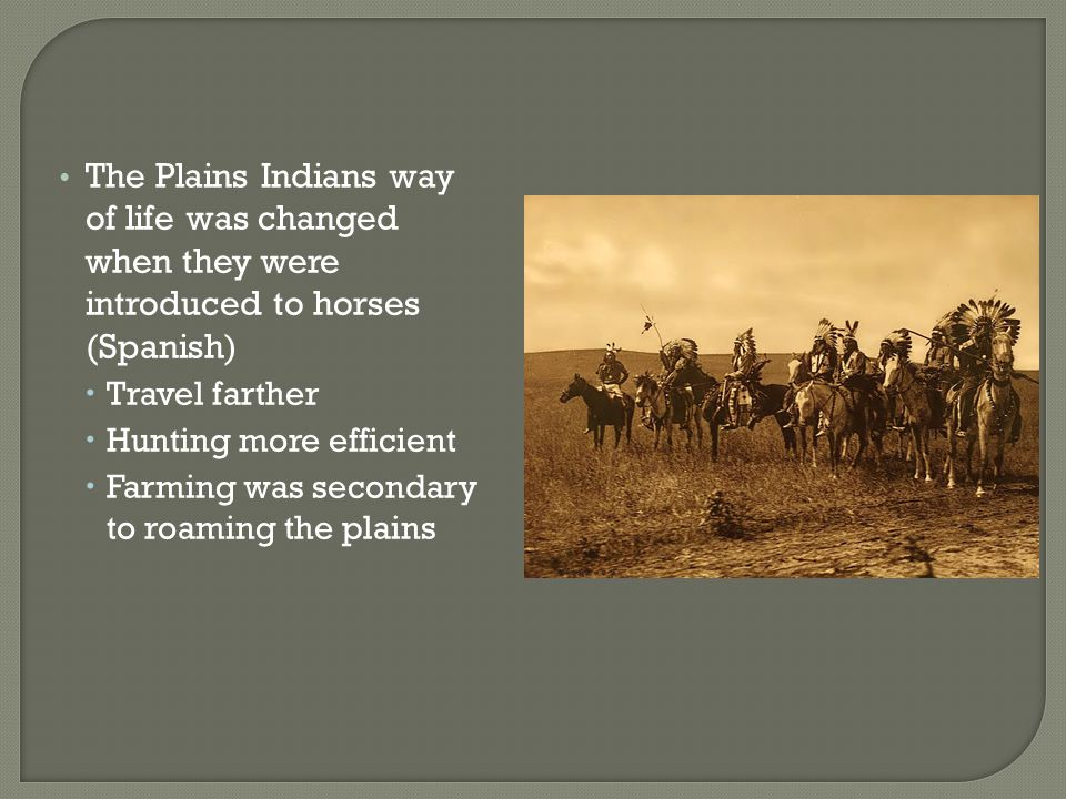 The Plains Indians way of life was changed when they were introduced to horses (Spanish)