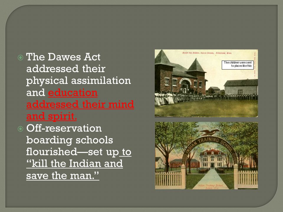 The Dawes Act addressed their physical assimilation and education addressed their mind and spirit.