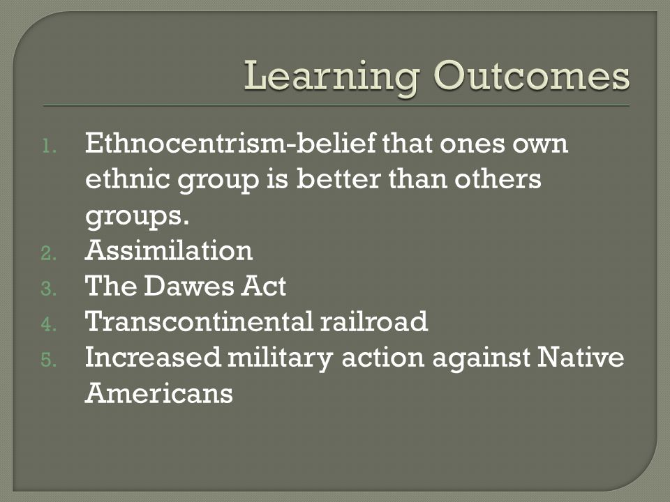 Learning Outcomes Ethnocentrism-belief that ones own ethnic group is better than others groups. Assimilation.