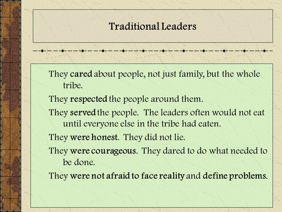 Traditional Leaders They cared about people, not just family, but the whole tribe. They respected the people around them.