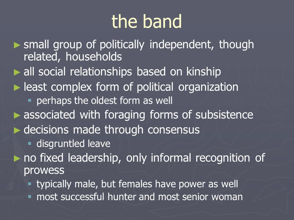 the band small group of politically independent, though related, households. all social relationships based on kinship.