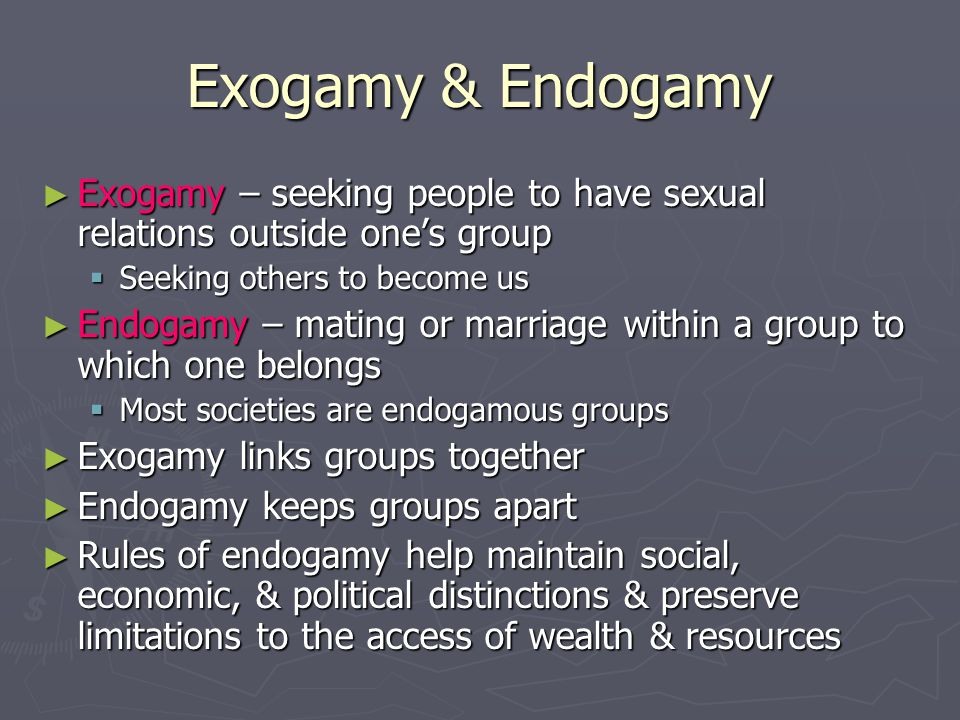 Exogamy & Endogamy Exogamy – seeking people to have sexual relations outside one's group. Seeking others to become us.