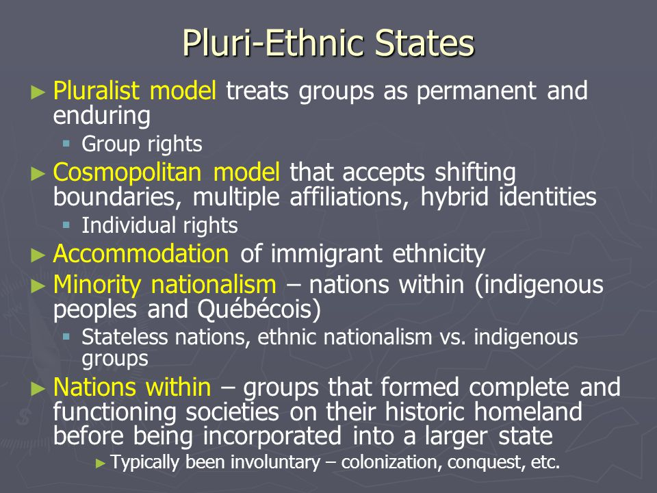 Pluri-Ethnic States Pluralist model treats groups as permanent and enduring. Group rights.