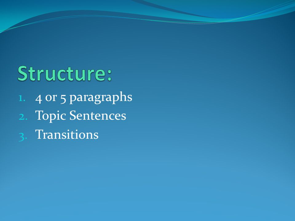 Structure: 4 or 5 paragraphs Topic Sentences Transitions