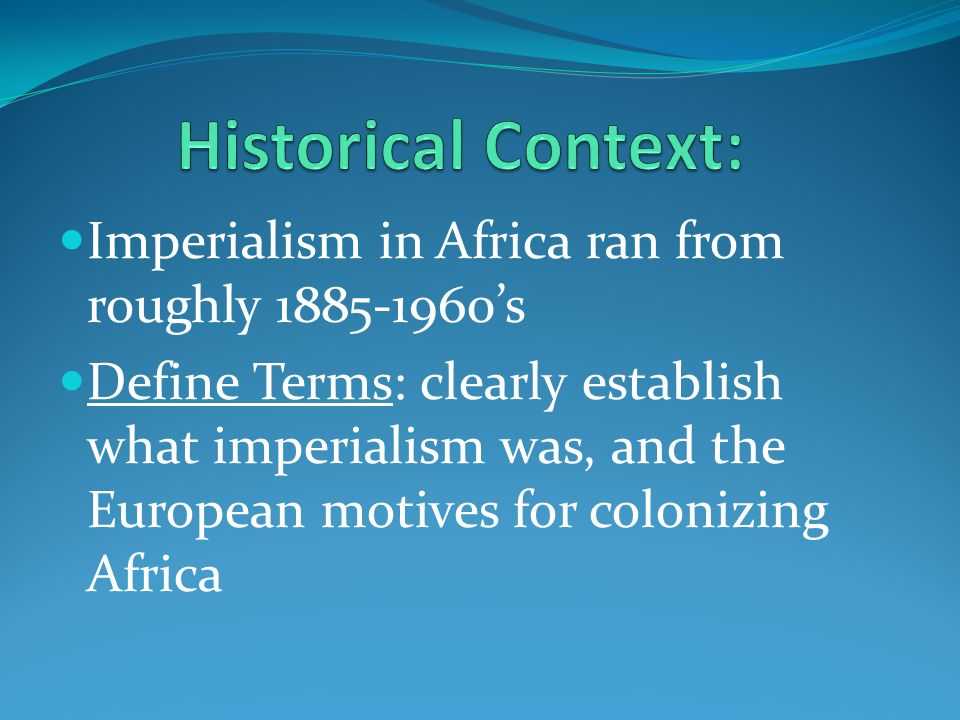 Historical Context: Imperialism in Africa ran from roughly 1885-1960's