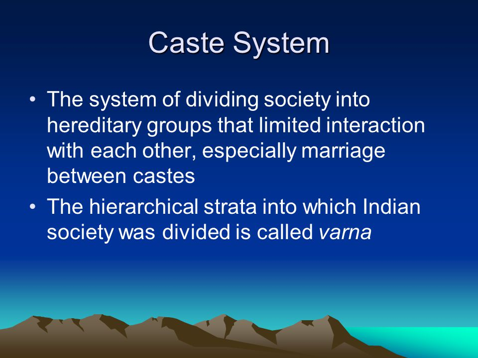 Caste System The system of dividing society into hereditary groups that limited interaction with each other, especially marriage between castes.
