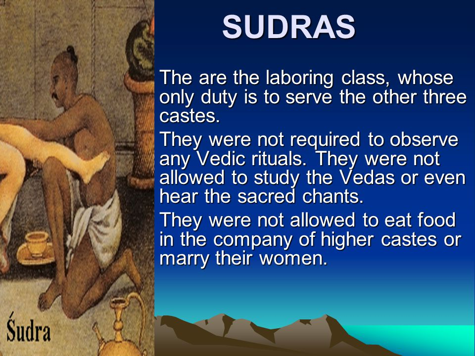 SUDRAS The are the laboring class, whose only duty is to serve the other three castes.