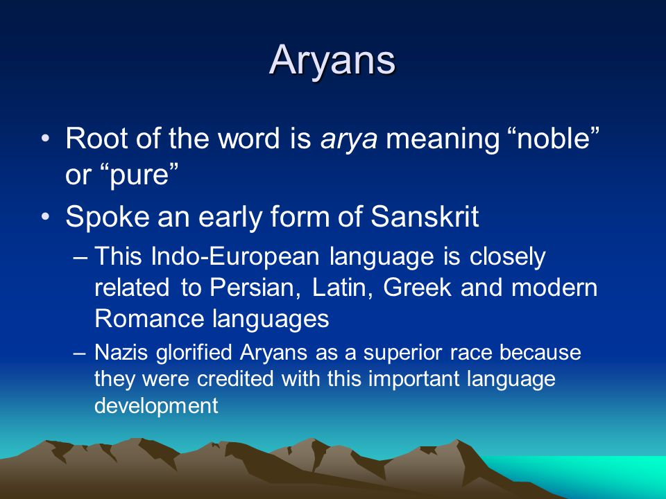 Aryans Root of the word is arya meaning noble or pure