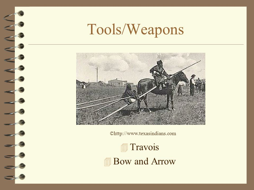 Tools/Weapons ©http://www.texasindians.com Travois Bow and Arrow