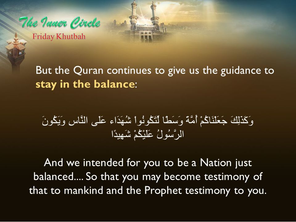 The Inner Circle Friday Khutbah. But the Quran continues to give us the guidance to stay in the balance: