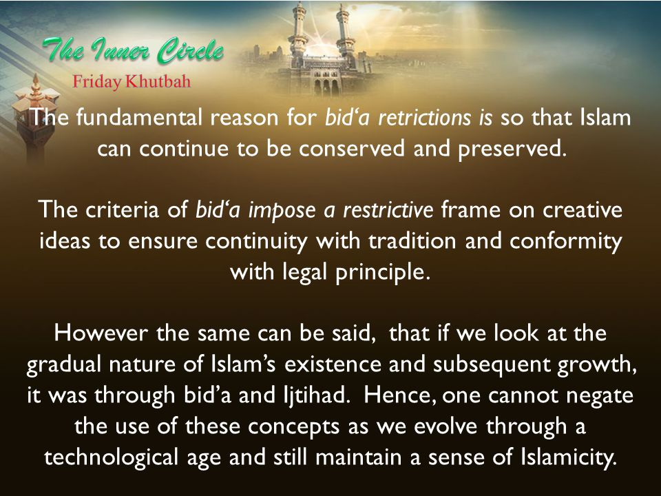 The Inner Circle Friday Khutbah. The fundamental reason for bid'a retrictions is so that Islam can continue to be conserved and preserved.