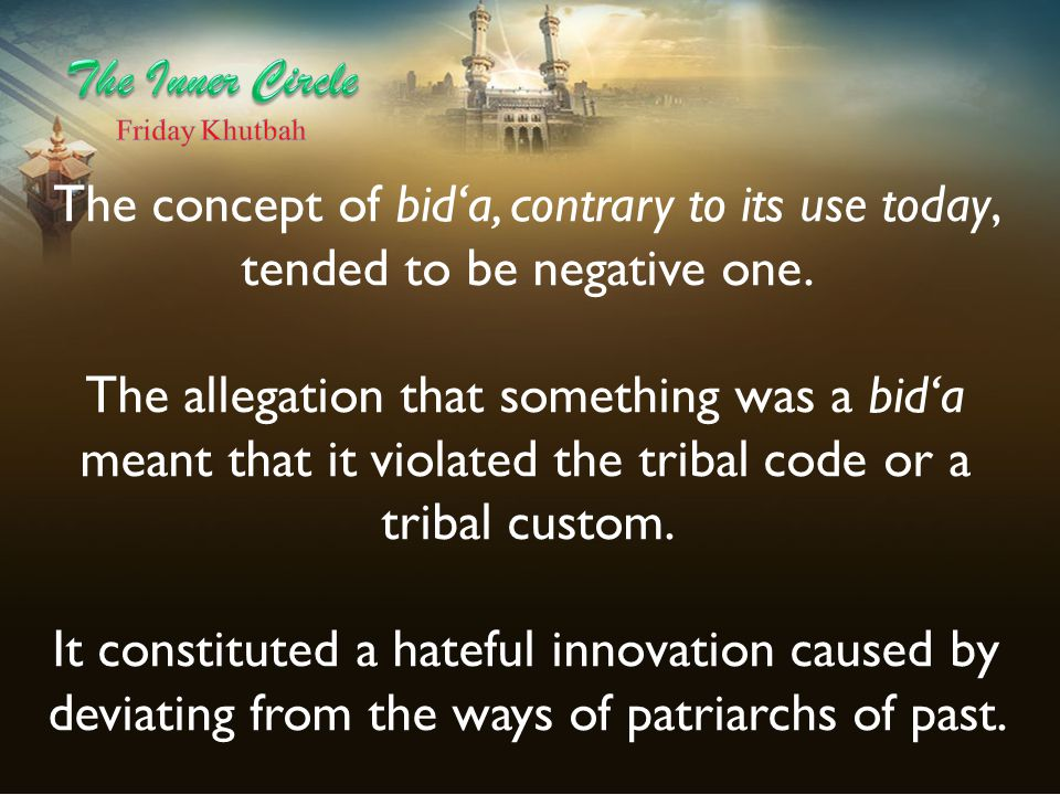 The Inner Circle Friday Khutbah. The concept of bid'a, contrary to its use today, tended to be negative one.