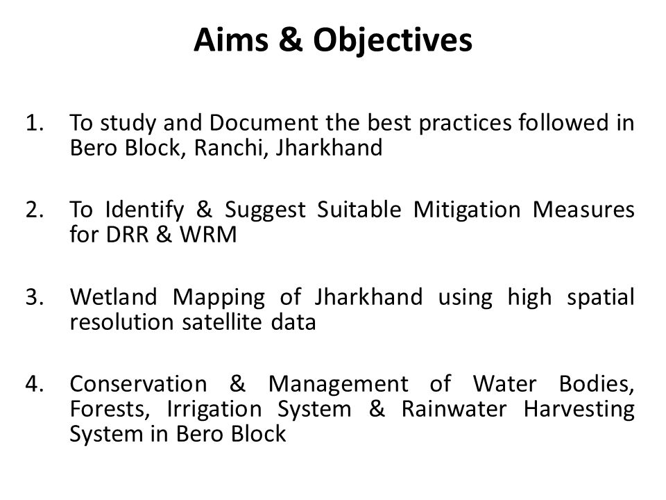 Aims & Objectives To study and Document the best practices followed in Bero Block, Ranchi, Jharkhand.