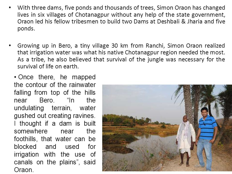 With three dams, five ponds and thousands of trees, Simon Oraon has changed lives in six villages of Chotanagpur without any help of the state government, Oraon led his fellow tribesmen to build two Dams at Deshbali & Jharia and five ponds.