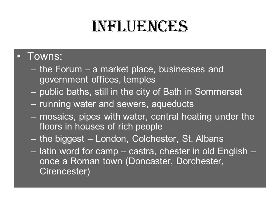 Influences Towns: the Forum – a market place, businesses and government offices, temples. public baths, still in the city of Bath in Sommerset.