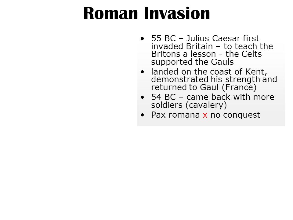 Roman Invasion 55 BC – Julius Caesar first invaded Britain – to teach the Britons a lesson - the Celts supported the Gauls.