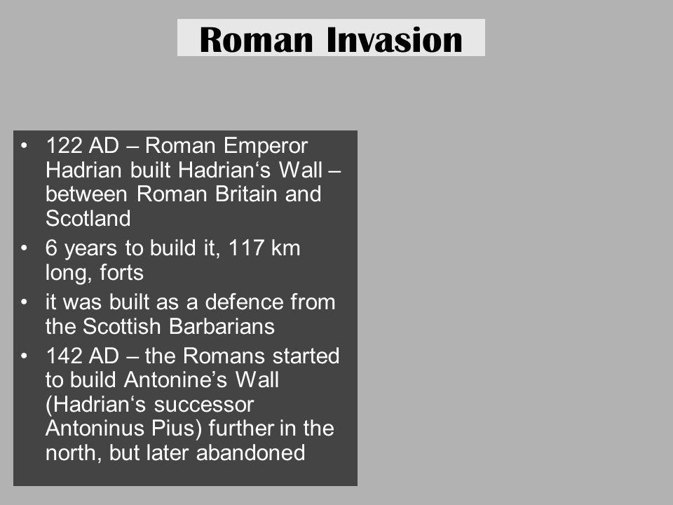 Roman Invasion 122 AD – Roman Emperor Hadrian built Hadrian's Wall – between Roman Britain and Scotland.