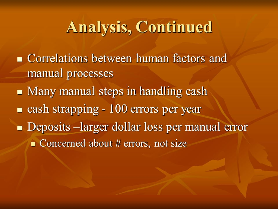 Analysis, Continued Correlations between human factors and manual processes. Many manual steps in handling cash.