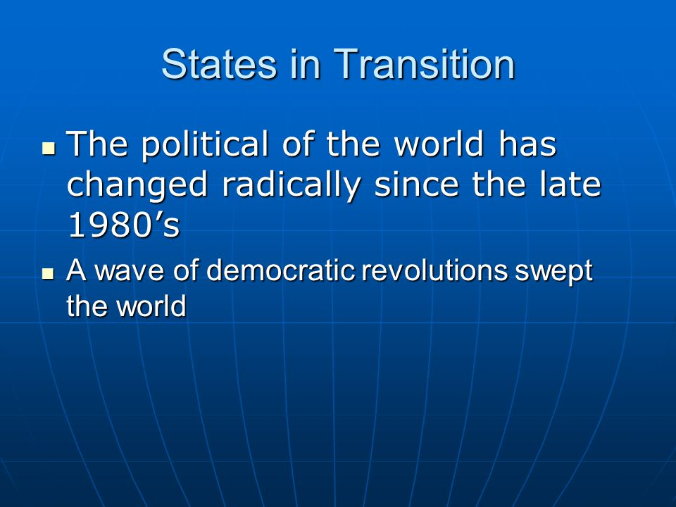 States in Transition The political of the world has changed radically since the late 1980's.