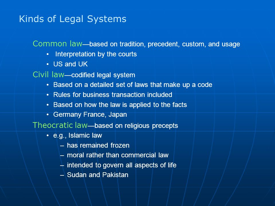 Kinds of Legal Systems Common law—based on tradition, precedent, custom, and usage. Interpretation by the courts.