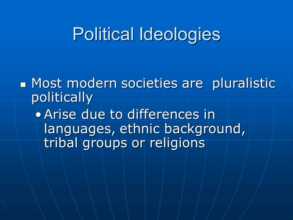 Political Ideologies Most modern societies are pluralistic politically