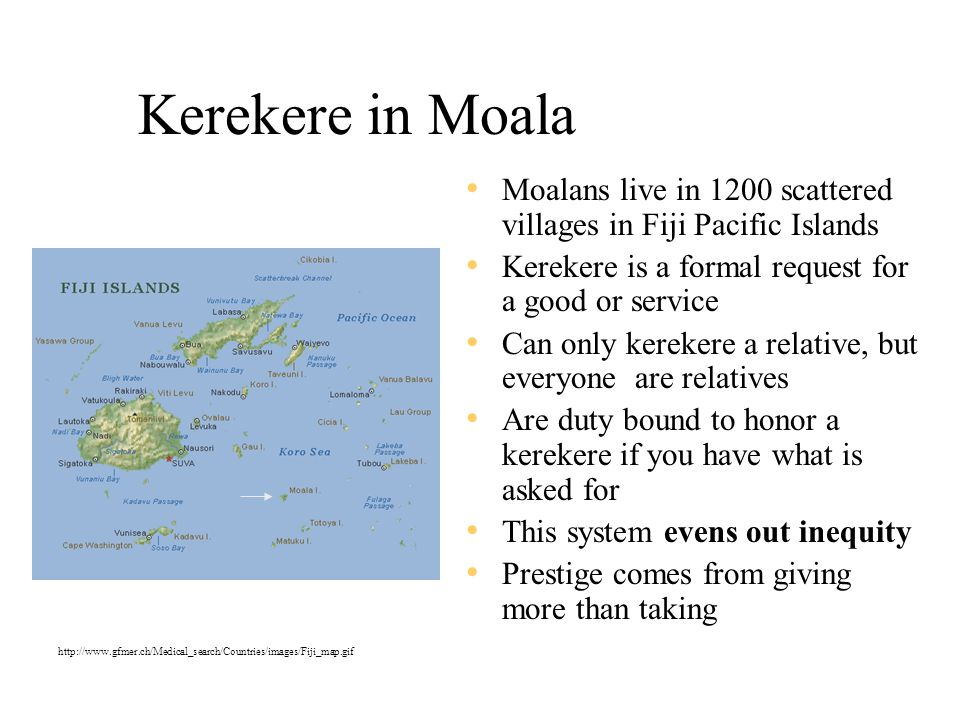 Kerekere in Moala Moalans live in 1200 scattered villages in Fiji Pacific Islands. Kerekere is a formal request for a good or service.