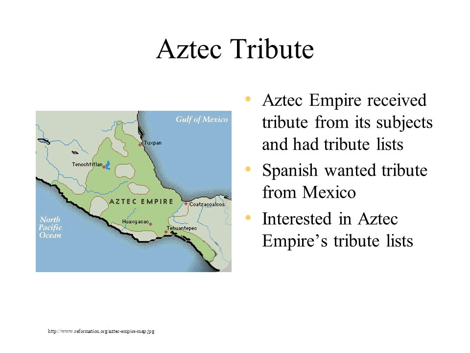 Aztec Tribute Aztec Empire received tribute from its subjects and had tribute lists. Spanish wanted tribute from Mexico.
