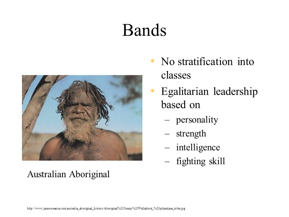 Bands No stratification into classes Egalitarian leadership based on