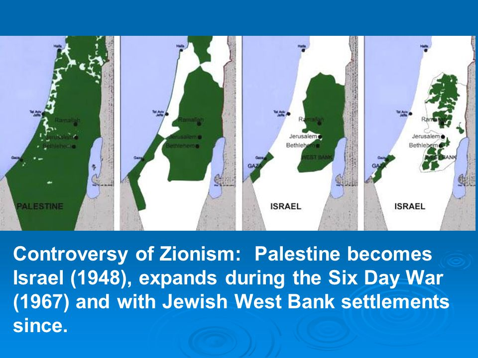Controversy of Zionism: Palestine becomes Israel (1948), expands during the Six Day War