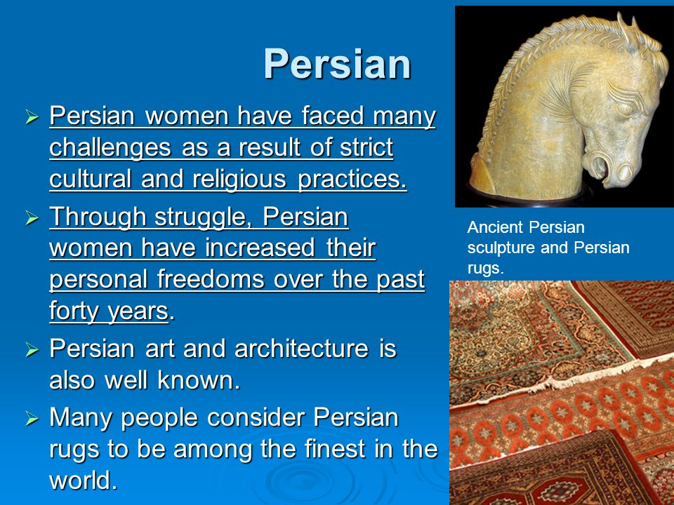 Persian Persian women have faced many challenges as a result of strict cultural and religious practices.