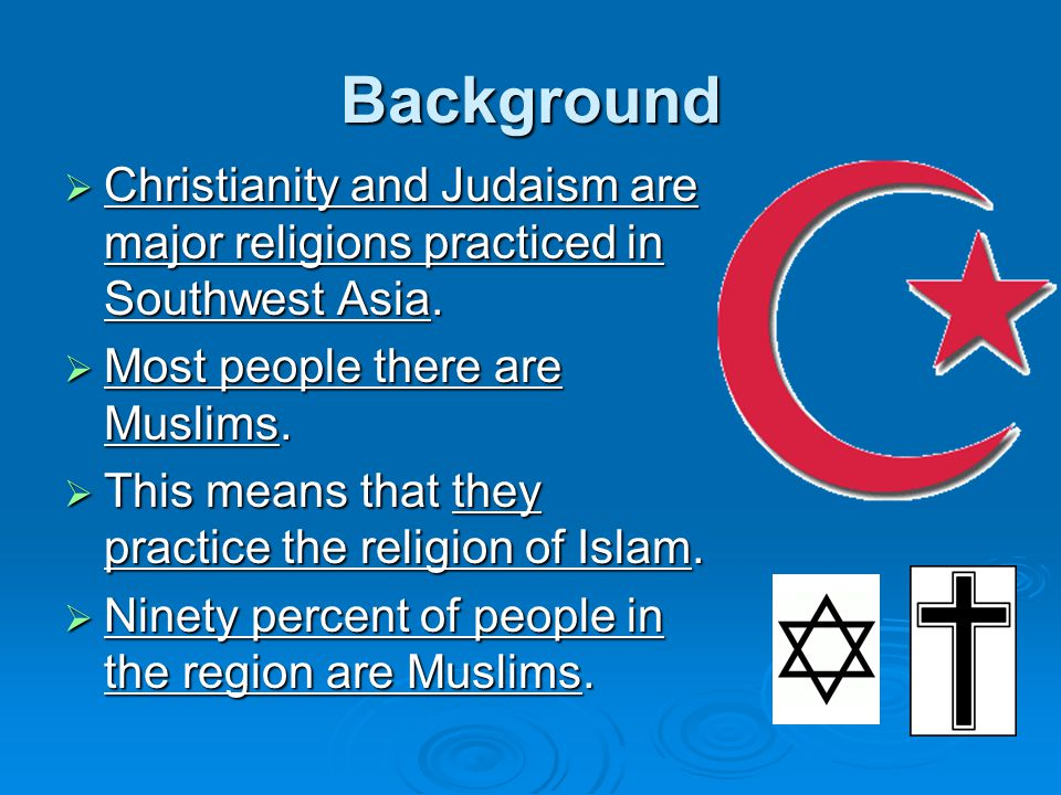 Background Christianity and Judaism are major religions practiced in Southwest Asia. Most people there are Muslims.