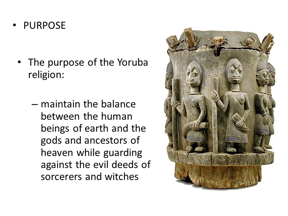 PURPOSE The purpose of the Yoruba religion: