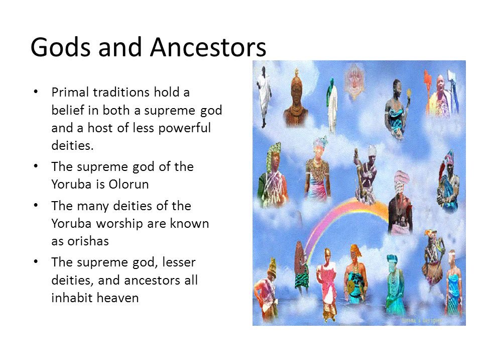 Gods and Ancestors Primal traditions hold a belief in both a supreme god and a host of less powerful deities.