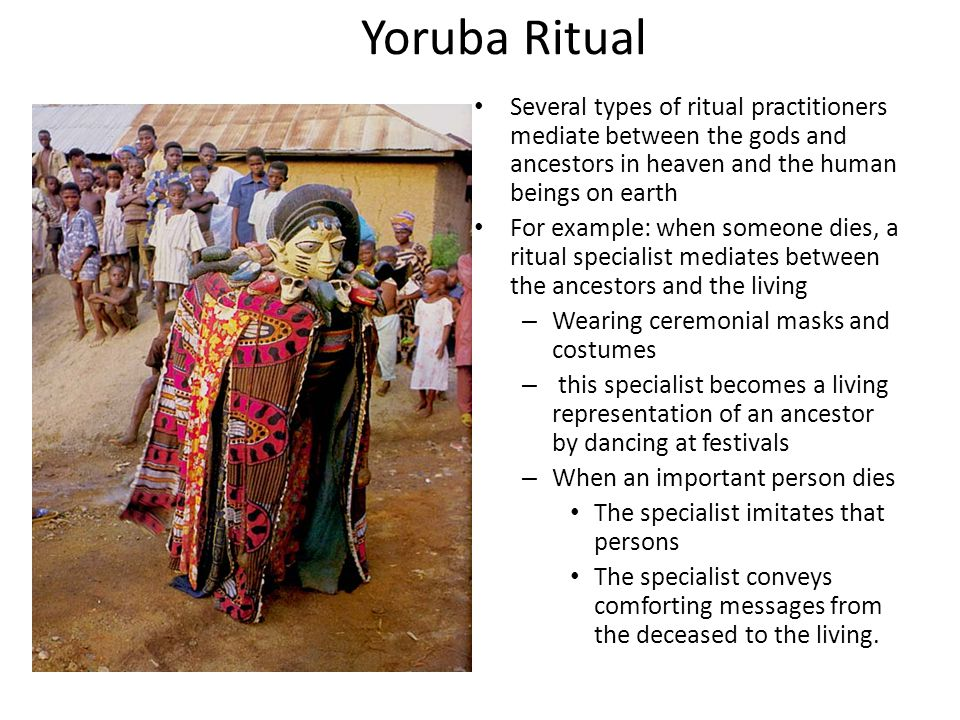 Yoruba Ritual Several types of ritual practitioners mediate between the gods and ancestors in heaven and the human beings on earth.