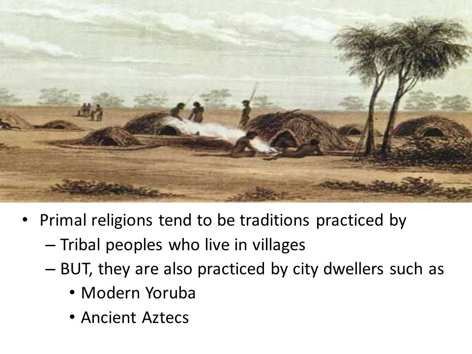 Primal religions tend to be traditions practiced by