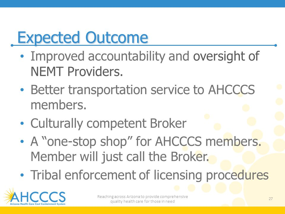 Expected Outcome Improved accountability and oversight of NEMT Providers. Better transportation service to AHCCCS members.