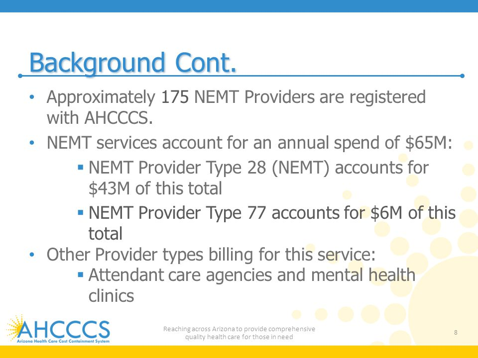 Background Cont. Approximately 175 NEMT Providers are registered with AHCCCS. NEMT services account for an annual spend of $65M: