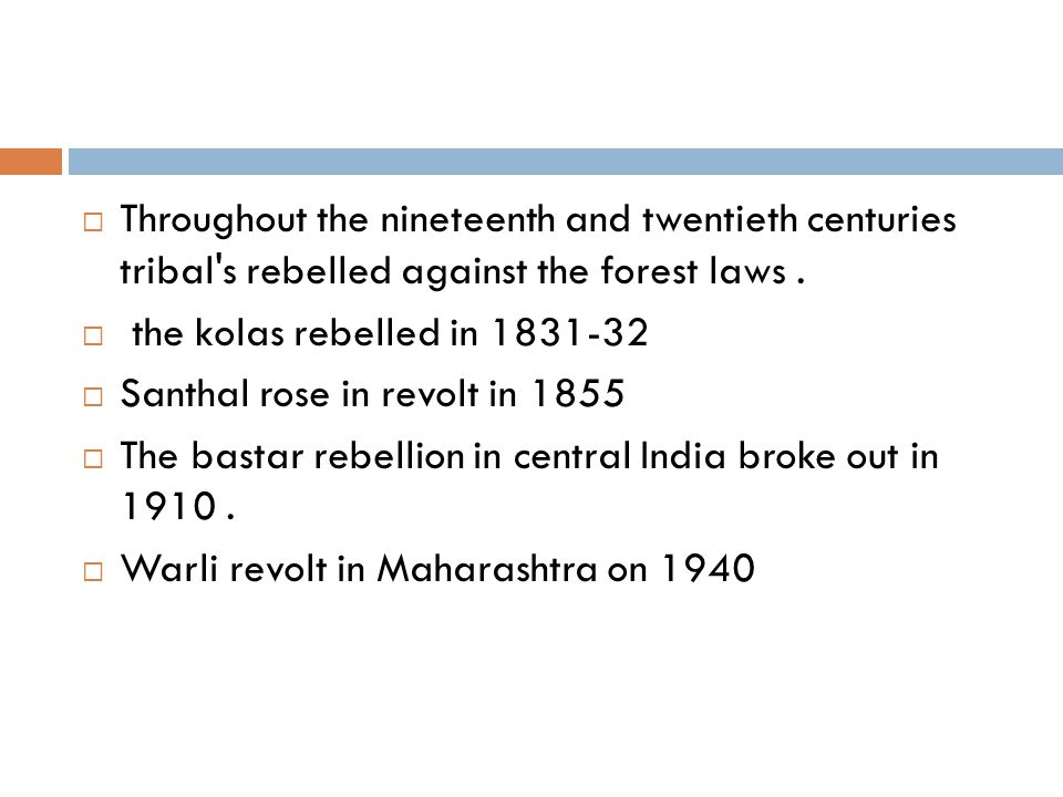 Throughout the nineteenth and twentieth centuries tribal s rebelled against the forest laws .
