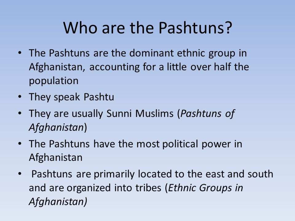Who are the Pashtuns The Pashtuns are the dominant ethnic group in Afghanistan, accounting for a little over half the population.