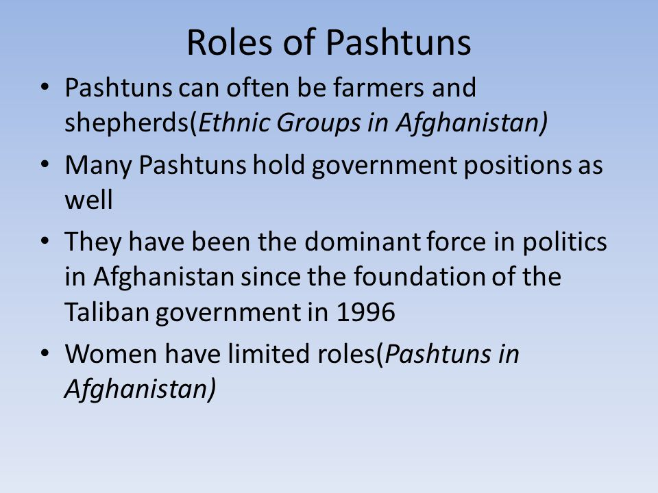 Roles of Pashtuns Pashtuns can often be farmers and shepherds(Ethnic Groups in Afghanistan) Many Pashtuns hold government positions as well.