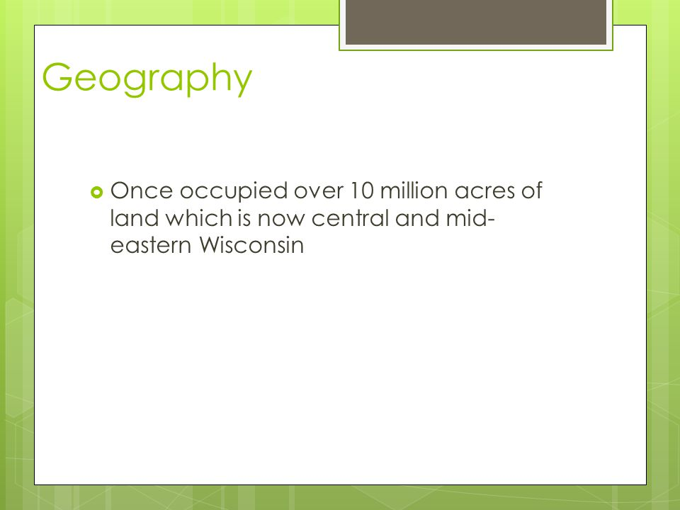 Geography Once occupied over 10 million acres of land which is now central and mid-eastern Wisconsin.