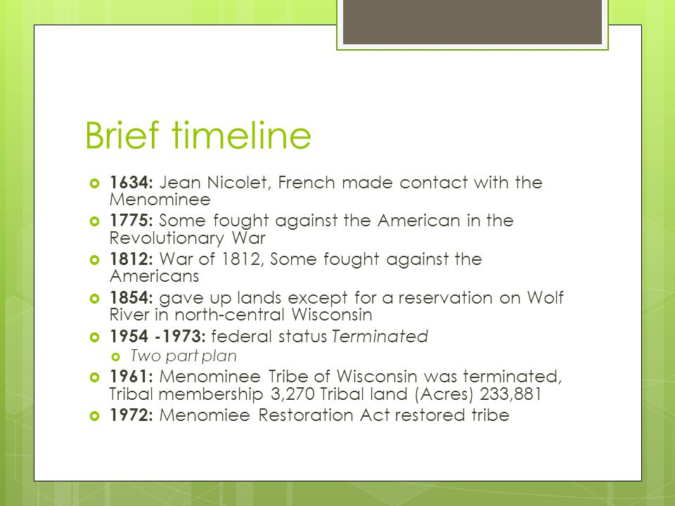 Brief timeline 1634: Jean Nicolet, French made contact with the Menominee. 1775: Some fought against the American in the Revolutionary War.