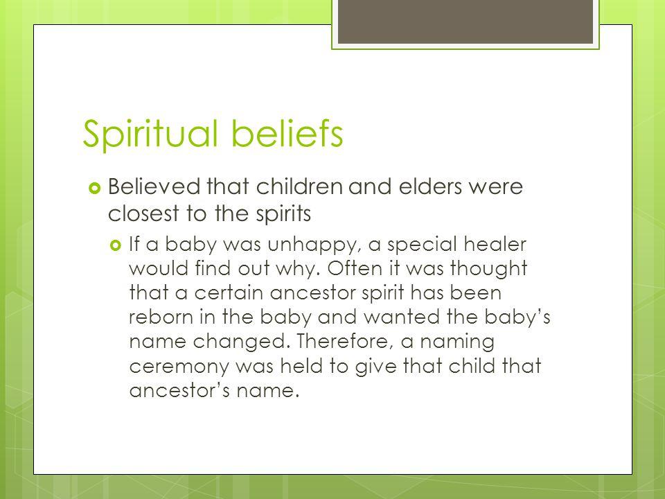 Spiritual beliefs Believed that children and elders were closest to the spirits.