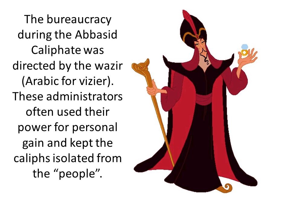 The bureaucracy during the Abbasid Caliphate was directed by the wazir (Arabic for vizier).