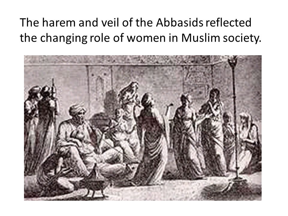 The harem and veil of the Abbasids reflected the changing role of women in Muslim society.